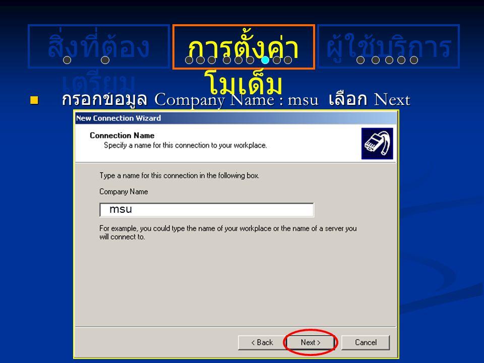กรอกข้อมูล Company Name : msu เลือก Next กรอกข้อมูล Company Name : msu เลือก Next msu การตั้งค่า โมเด็ม ผู้ใช้บริการสิ่งที่ต้อง เตรียม
