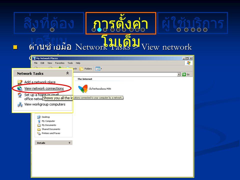 ด้านซ้ายมือ Network Tasks > View network connections ด้านซ้ายมือ Network Tasks > View network connections การตั้งค่า โมเด็ม ผู้ใช้บริการสิ่งที่ต้อง เต