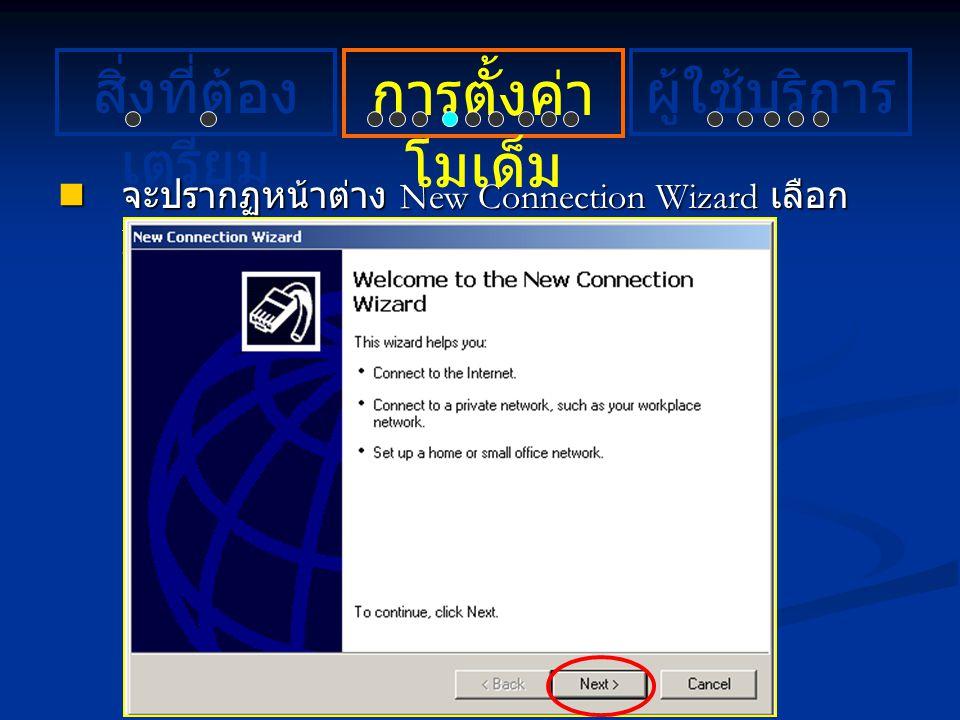 จะปรากฏหน้าต่าง New Connection Wizard เลือก Next จะปรากฏหน้าต่าง New Connection Wizard เลือก Next การตั้งค่า โมเด็ม ผู้ใช้บริการสิ่งที่ต้อง เตรียม
