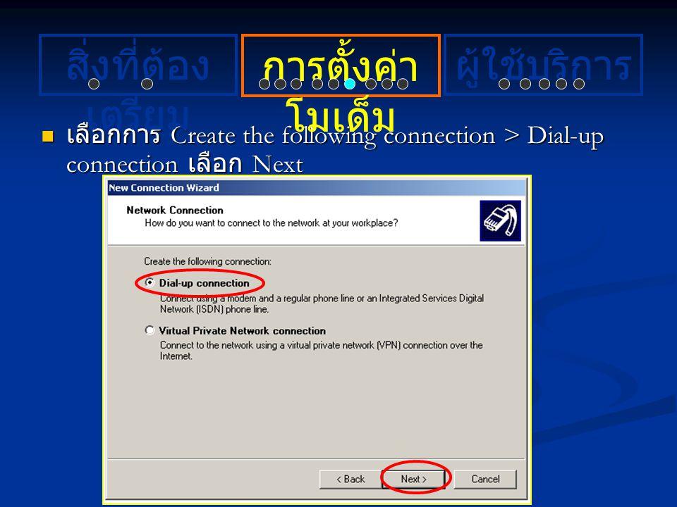 เลือกการ Create the following connection > Dial-up connection เลือก Next เลือกการ Create the following connection > Dial-up connection เลือก Next การต