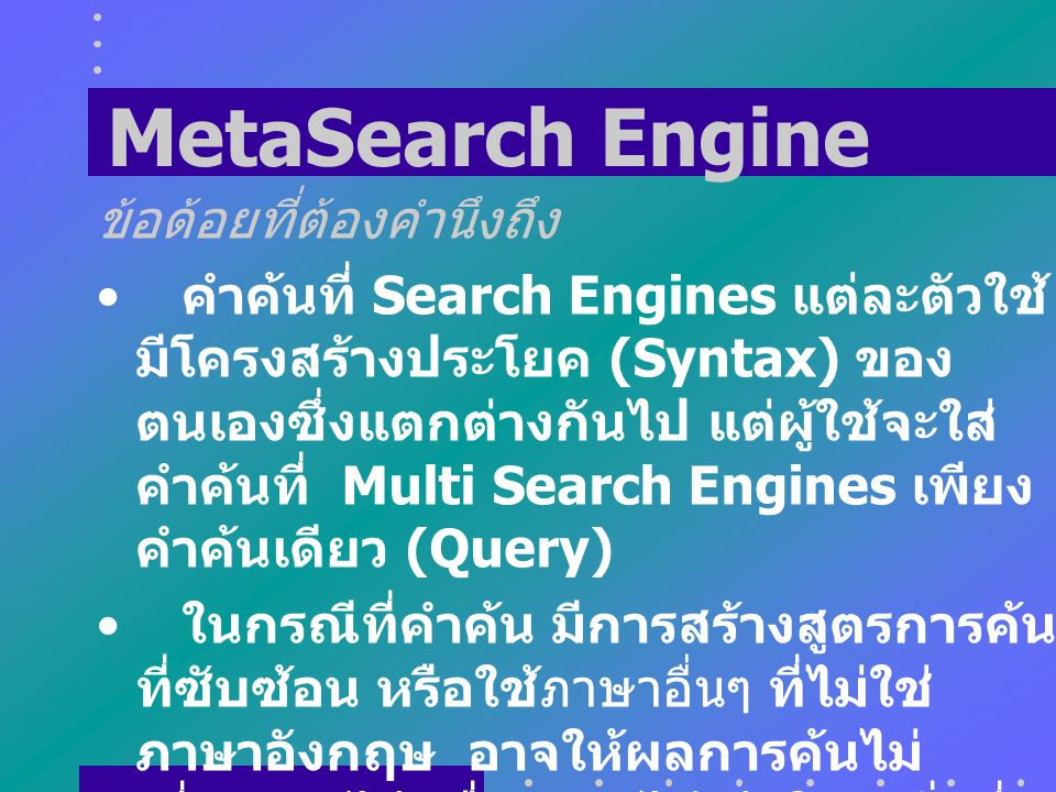 MetaSearch Engine ข้อดี สามารถค้นเรื่องที่ต้องการได้ จากแหล่ง เดียว ไม่ต้องเสียเวลาไปค้นจากหลายที่ โดย Search Engines จะตัดข้อมูลที่มี ความซ้ำซ้อนกันอ