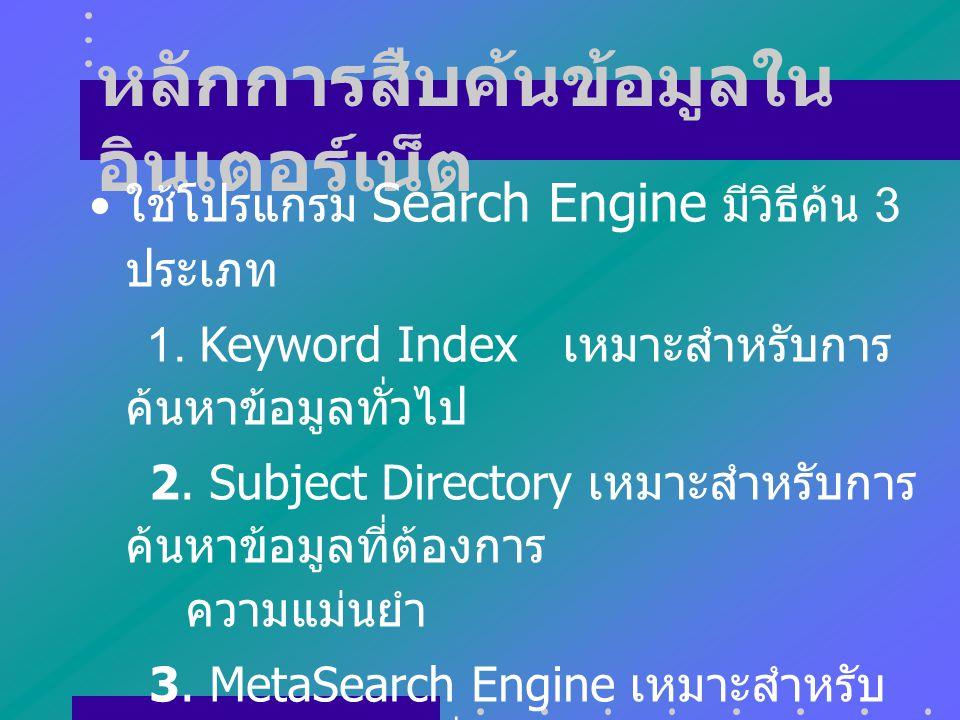 หลักการสืบค้นข้อมูลใน อินเตอร์เน็ต ใช้โปรแกรม Search Engine มีวิธีค้น 3 ประเภท 1.