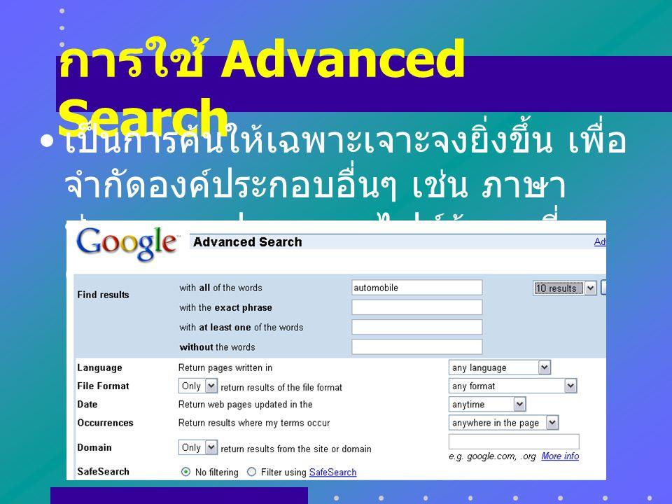 การใช้ Advanced Search เป็นการค้นให้เฉพาะเจาะจงยิ่งขึ้น เพื่อ จำกัดองค์ประกอบอื่นๆ เช่น ภาษา ช่วงเวลา รูปแบบของไฟล์ข้อมูลที่ ต้องการ