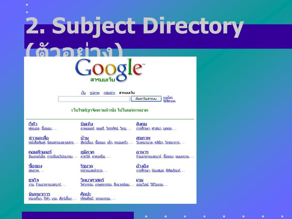 2. Subject Directory นำข้อมูลใน Web ต่างๆ มา จัดเป็นหมวดหมู่ ทำการแบ่งเป็นเรื่องย่อยๆ จาก เรื่องทั่วไป ไปสู่เรื่องที่มีความ เฉพาะเจาะจง โครงสร้างของกา