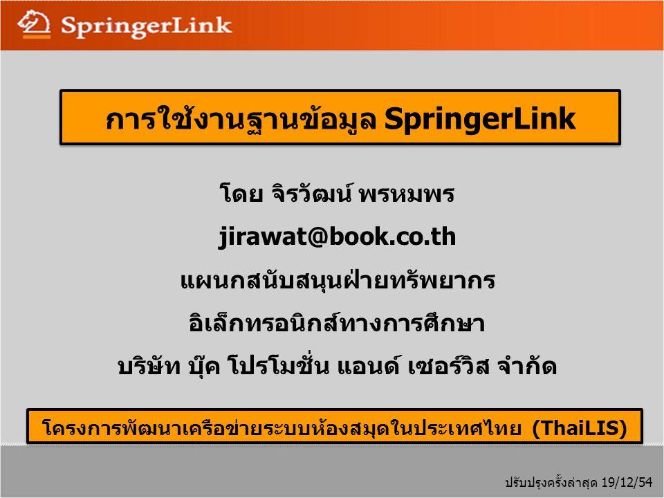 โดย จิรวัฒน์ พรหมพร jirawat@book.co.th แผนกสนับสนุนฝ่ายทรัพยากร อิเล็กทรอนิกส์ทางการศึกษา บริษัท บุ๊ค โปรโมชั่น แอนด์ เซอร์วิส จำกัด ปรับปรุงครั้งล่าสุด 19/12/54 โครงการพัฒนาเครือข่ายระบบห้องสมุดในประเทศไทย (ThaiLIS) การใช้งานฐานข้อมูล SpringerLink