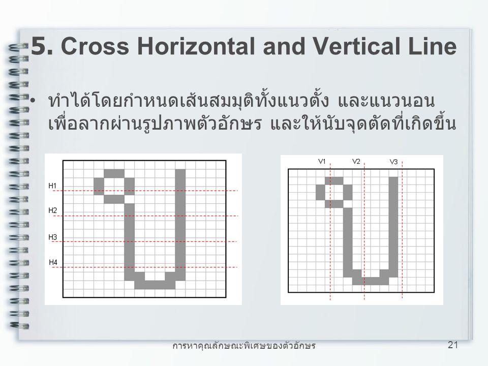 การหาคุณลักษณะพิเศษของตัวอักษร 21 5. Cross Horizontal and Vertical Line ทำได้โดยกำหนดเส้นสมมุติทั้งแนวตั้ง และแนวนอน เพื่อลากผ่านรูปภาพตัวอักษร และให้