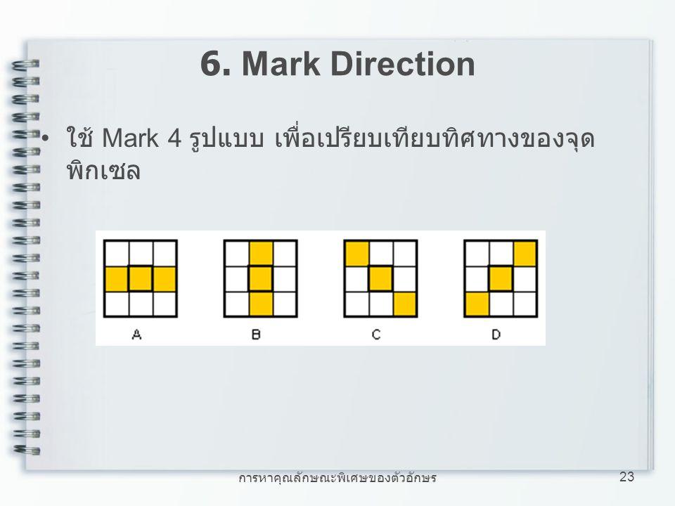 การหาคุณลักษณะพิเศษของตัวอักษร 23 6. Mark Direction ใช้ Mark 4 รูปแบบ เพื่อเปรียบเทียบทิศทางของจุด พิกเซล