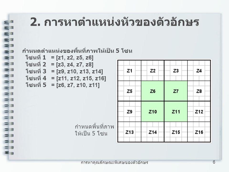 การหาคุณลักษณะพิเศษของตัวอักษร 6 2. การหาตำแหน่งหัวของตัวอักษร กำหนดตำแหน่งของพื้นที่ภาพให้เป็น 5 โซน โซนที่ 1 = [z1, z2, z5, z6] โซนที่ 2 = [z3, z4,