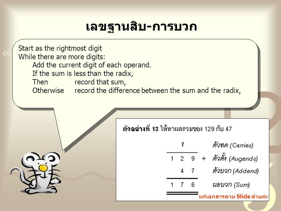 เลขฐานสิบ-การบวก Start as the rightmost digit While there are more digits: Add the current digit of each operand. If the sum is less than the radix, T