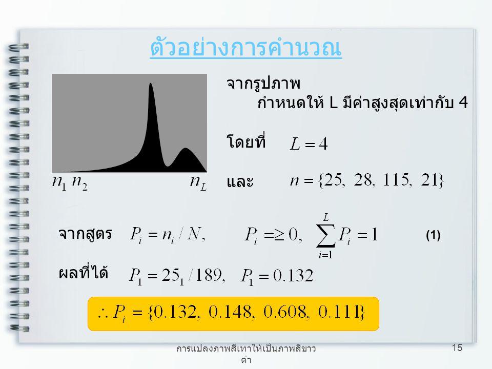 การแปลงภาพสีเทาให้เป็นภาพสีขาว ดำ 15 จากรูปภาพ กำหนดให้ L มีค่าสูงสุดเท่ากับ 4 โดยที่ และ ตัวอย่างการคำนวณ จากสูตร ผลที่ได้ (1)