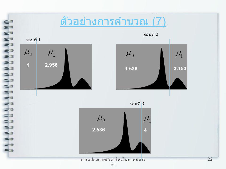 การแปลงภาพสีเทาให้เป็นภาพสีขาว ดำ 22 ตัวอย่างการคำนวณ (7) รอบที่ 1 1 2.956 รอบที่ 2 1.528 3.153 รอบที่ 3 2.536 4