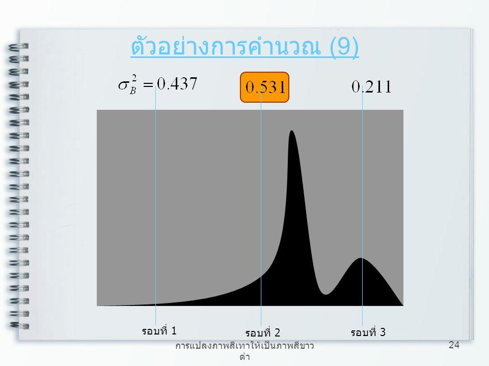 การแปลงภาพสีเทาให้เป็นภาพสีขาว ดำ 24 ตัวอย่างการคำนวณ (9) รอบที่ 1 รอบที่ 2 รอบที่ 3