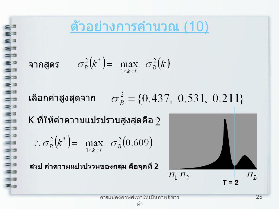 การแปลงภาพสีเทาให้เป็นภาพสีขาว ดำ 25 จากสูตร เลือกค่าสูงสุดจาก K ที่ให้ค่าความแปรปรวนสูงสุดคือ ตัวอย่างการคำนวณ (10) สรุป ค่าความแปรปรวนของกลุ่ม คือจุ