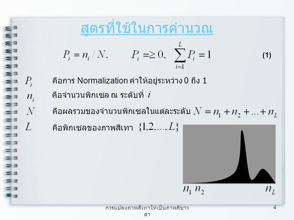การแปลงภาพสีเทาให้เป็นภาพสีขาว ดำ 4 สูตรที่ใช้ในการคำนวณ (1) คือพิกเซลของภาพสีเทา คือจำนวนพิกเซล ณ ระดับที่ คือการ Normalization ค่าให้อยู่ระหว่าง 0 ถ