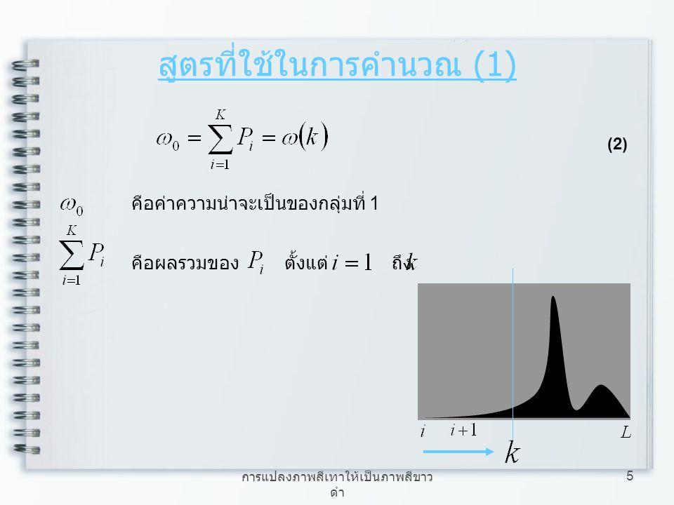 การแปลงภาพสีเทาให้เป็นภาพสีขาว ดำ 5 สูตรที่ใช้ในการคำนวณ (1) (2) คือค่าความน่าจะเป็นของกลุ่มที่ 1 คือผลรวมของ ตั้งแต่ ถึง