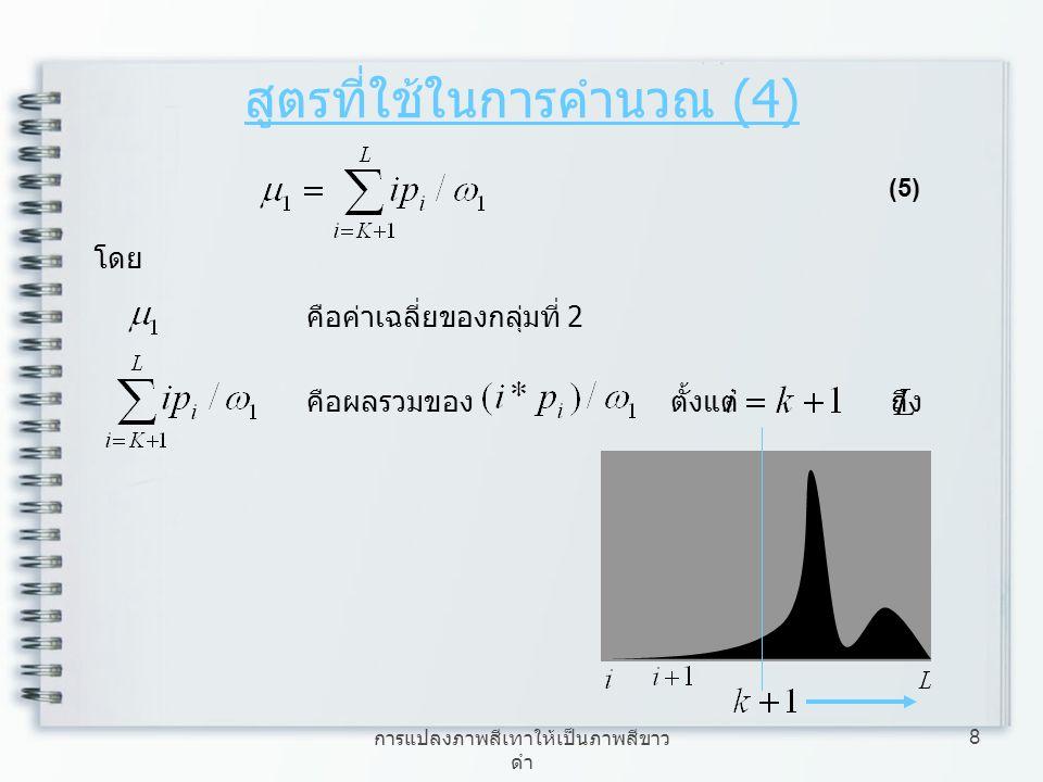 การแปลงภาพสีเทาให้เป็นภาพสีขาว ดำ 8 สูตรที่ใช้ในการคำนวณ (4) (5) โดย คือค่าเฉลี่ยของกลุ่มที่ 2 คือผลรวมของ ตั้งแต่ ถึง