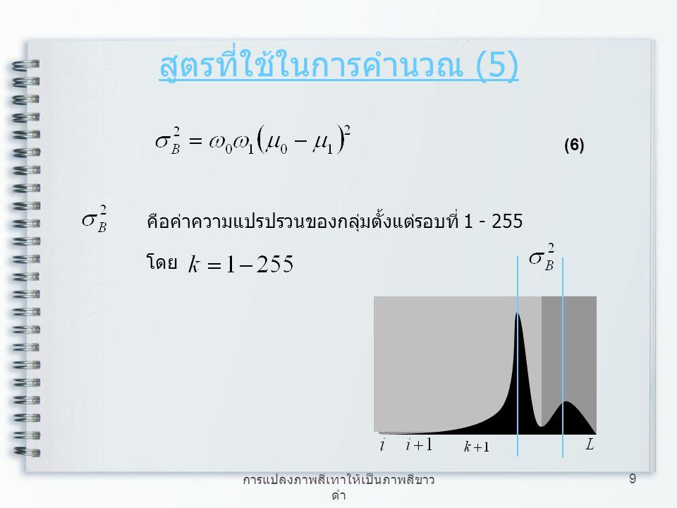 การแปลงภาพสีเทาให้เป็นภาพสีขาว ดำ 9 สูตรที่ใช้ในการคำนวณ (5) (6) คือค่าความแปรปรวนของกลุ่มตั้งแต่รอบที่ 1 - 255 โดย