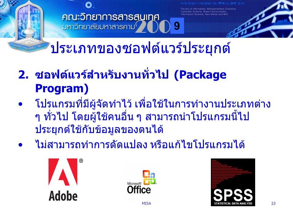 9 MISA23 ประเภทของซอฟต์แวร์ประยุกต์ 2.ซอฟต์แวร์สำหรับงานทั่วไป (Package Program) โปรแกรมที่มีผู้จัดทำไว้ เพื่อใช้ในการทำงานประเภทต่าง ๆ ทั่วไป โดยผู้ใ
