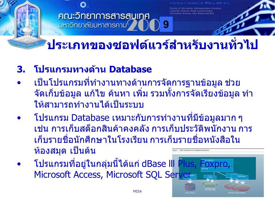 9 MISA26 ประเภทของซอฟต์แวร์สำหรับงานทั่วไป 3.โปรแกรมทางด้าน Database เป็นโปรแกรมที่ทำงานทางด้านการจัดการฐานข้อมูล ช่วย จัดเก็บข้อมูล แก้ไข ค้นหา เพิ่ม