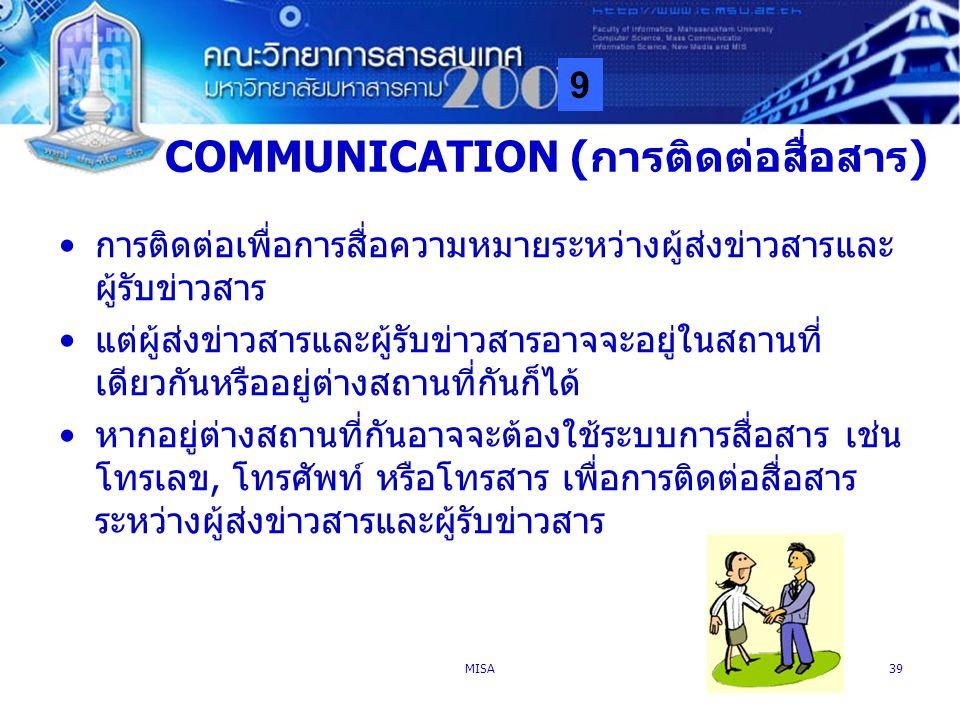 9 MISA39 COMMUNICATION (การติดต่อสื่อสาร) การติดต่อเพื่อการสื่อความหมายระหว่างผู้ส่งข่าวสารและ ผู้รับข่าวสาร แต่ผู้ส่งข่าวสารและผู้รับข่าวสารอาจจะอยู่