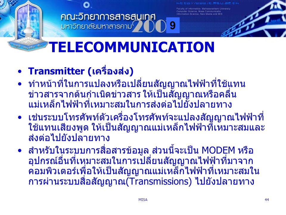 9 MISA44 TELECOMMUNICATION Transmitter (เครื่องส่ง) ทำหน้าที่ในการแปลงหรือเปลี่ยนสัญญาณไฟฟ้าที่ใช้แทน ข่าวสารจากต้นกำเนิดข่าวสาร ให้เป็นสัญญาณหรือคลื่