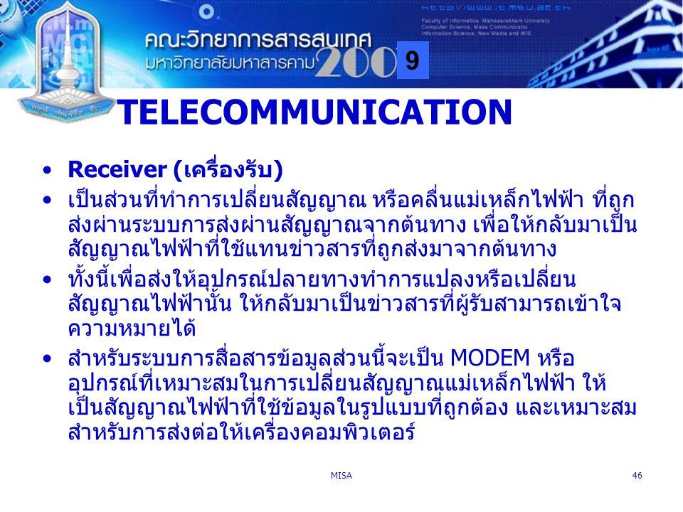 9 MISA46 TELECOMMUNICATION Receiver (เครื่องรับ) เป็นส่วนที่ทำการเปลี่ยนสัญญาณ หรือคลื่นแม่เหล็กไฟฟ้า ที่ถูก ส่งผ่านระบบการส่งผ่านสัญญาณจากต้นทาง เพื่