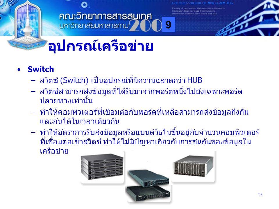 9 MISA52 อุปกรณ์เครือข่าย Switch –สวิตช์ (Switch) เป็นอุปกรณ์ที่มีความฉลาดกว่า HUB –สวิตซ์สามารถส่งข้อมูลที่ได้รับมาจากพอร์ตหนึ่งไปยังเฉพาะพอร์ต ปลายท