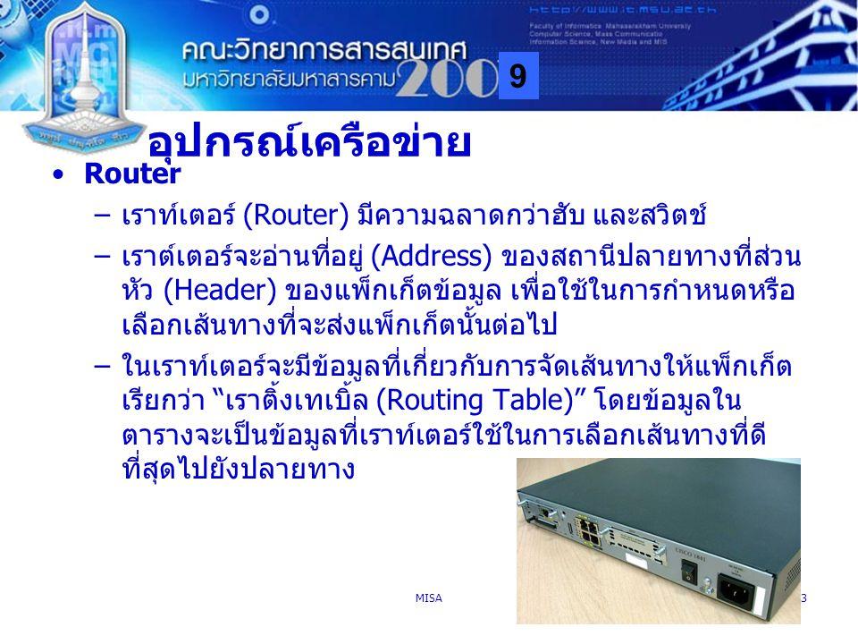 9 MISA53 อุปกรณ์เครือข่าย Router –เราท์เตอร์ (Router) มีความฉลาดกว่าฮับ และสวิตช์ –เราต์เตอร์จะอ่านที่อยู่ (Address) ของสถานีปลายทางที่ส่วน หัว (Heade