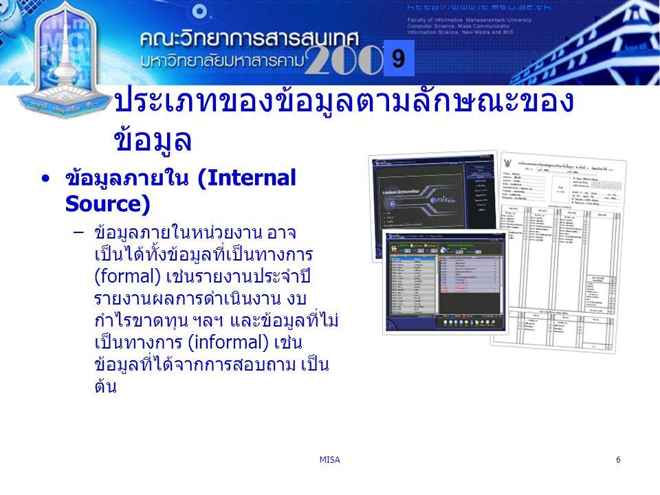 9 MISA6 ประเภทของข้อมูลตามลักษณะของ ข้อมูล ข้อมูลภายใน (Internal Source) –ข้อมูลภายในหน่วยงาน อาจ เป็นได้ทั้งข้อมูลที่เป็นทางการ (formal) เช่นรายงานปร