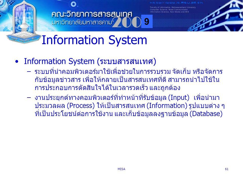 9 MISA61 Information System Information System (ระบบสารสนเทศ) –ระบบที่นำคอมพิวเตอร์มาใช้เพื่อช่วยในการรวบรวม จัดเก็บ หรือจัดการ กับข้อมูลข่าวสาร เพื่อ