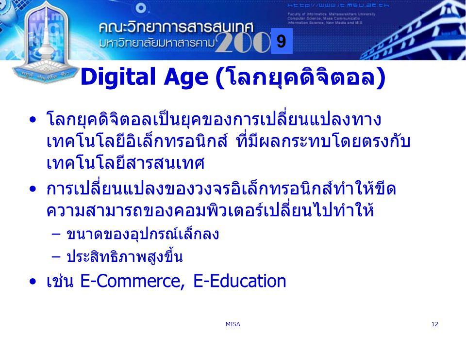 9 MISA12 Digital Age (โลกยุคดิจิตอล) โลกยุคดิจิตอลเป็นยุคของการเปลี่ยนแปลงทาง เทคโนโลยีอิเล็กทรอนิกส์ ที่มีผลกระทบโดยตรงกับ เทคโนโลยีสารสนเทศ การเปลี่