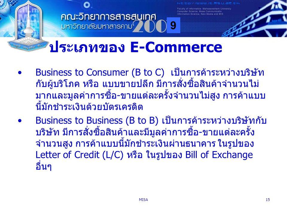 9 MISA15 ประเภทของ E-Commerce Business to Consumer (B to C) เป็นการค้าระหว่างบริษัท กับผู้บริโภค หรือ แบบขายปลีก มีการสั่งซื้อสินค้าจำนวนไม่ มากและมูล