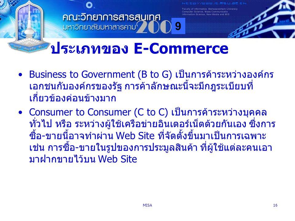9 MISA16 ประเภทของ E-Commerce Business to Government (B to G) เป็นการค้าระหว่างองค์กร เอกชนกับองค์กรของรัฐ การค้าลักษณะนี้จะมีกฎระเบียบที่ เกี่ยวข้องค