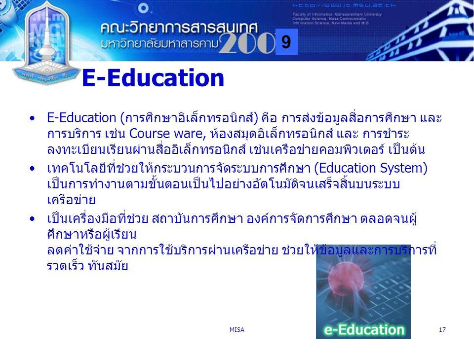 9 MISA17 E-Education E-Education (การศึกษาอิเล็กทรอนิกส์) คือ การส่งข้อมูลสื่อการศึกษา และ การบริการ เช่น Course ware, ห้องสมุดอิเล็กทรอนิกส์ และ การช
