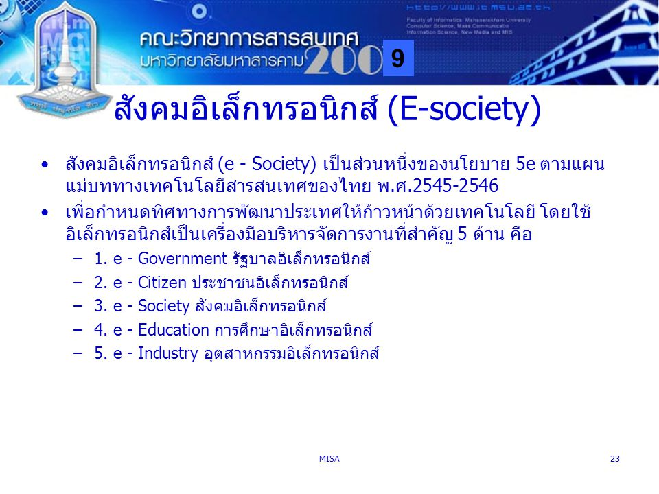 9 MISA23 สังคมอิเล็กทรอนิกส์ (E-society) สังคมอิเล็กทรอนิกส์ (e - Society) เป็นส่วนหนึ่งของนโยบาย 5e ตามแผน แม่บททางเทคโนโลยีสารสนเทศของไทย พ.ศ.2545-2