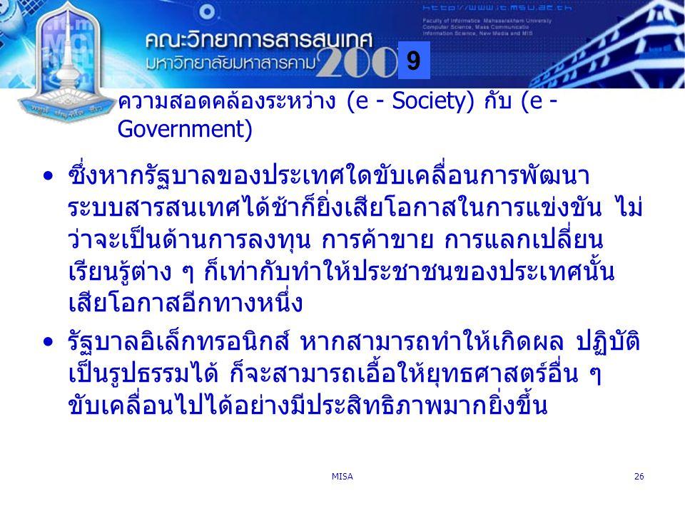 9 MISA26 ความสอดคล้องระหว่าง (e - Society) กับ (e - Government) ซึ่งหากรัฐบาลของประเทศใดขับเคลื่อนการพัฒนา ระบบสารสนเทศได้ช้าก็ยิ่งเสียโอกาสในการแข่งข