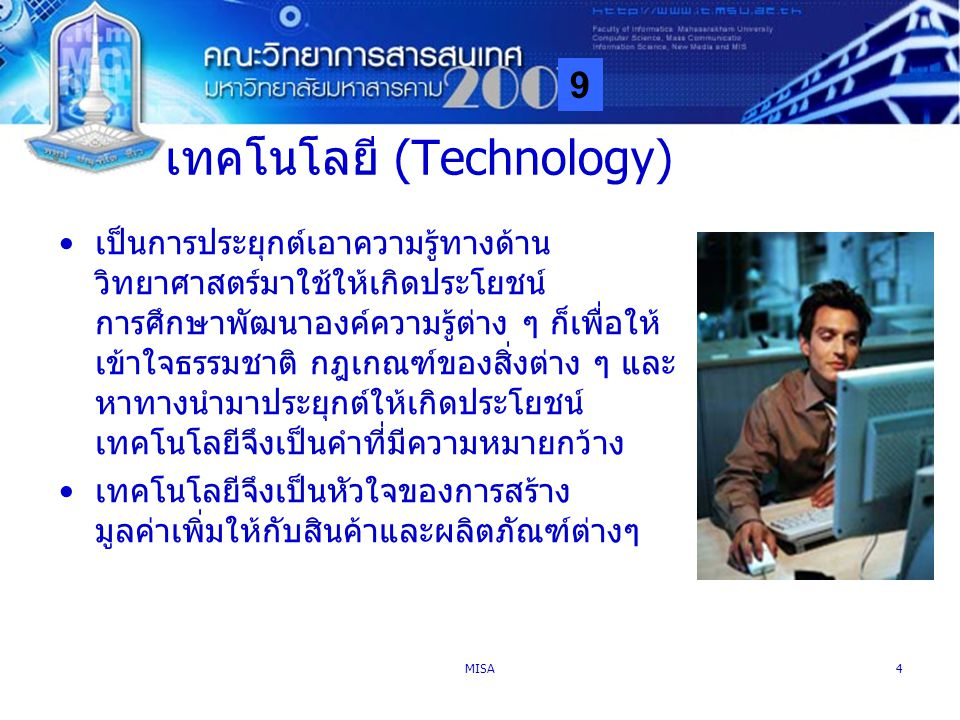 9 MISA4 เทคโนโลยี (Technology) เป็นการประยุกต์เอาความรู้ทางด้าน วิทยาศาสตร์มาใช้ให้เกิดประโยชน์ การศึกษาพัฒนาองค์ความรู้ต่าง ๆ ก็เพื่อให้ เข้าใจธรรมชา