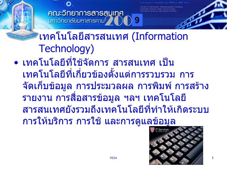 9 MISA5 เทคโนโลยีสารสนเทศ (Information Technology) เทคโนโลยีที่ใช้จัดการ สารสนเทศ เป็น เทคโนโลยีที่เกี่ยวข้องตั้งแต่การรวบรวม การ จัดเก็บข้อมูล การประ