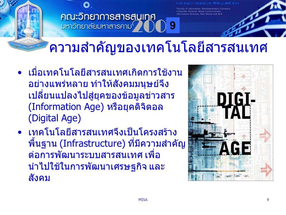 9 MISA9 ความสำคัญของเทคโนโลยีสารสนเทศ เมื่อเทคโนโลยีสารสนเทศเกิดการใช้งาน อย่างแพร่หลาย ทำให้สังคมมนุษย์จึง เปลี่ยนแปลงไปสู่ยุคของข้อมูลข่าวสาร (Infor