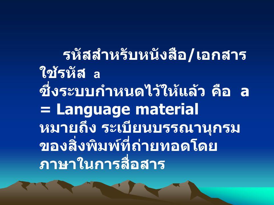 รหัสสำหรับหนังสือ / เอกสาร ใช้รหัส a ซึ่งระบบกำหนดไว้ให้แล้ว คือ a = Language material หมายถึง ระเบียนบรรณานุกรม ของสิ่งพิมพ์ที่ถ่ายทอดโดย ภาษาในการสื