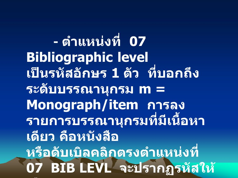 - ตำแหน่งที่ 07 Bibliographic level เป็นรหัสอักษร 1 ตัว ที่บอกถึง ระดับบรรณานุกรม m = Monograph/item การลง รายการบรรณานุกรมที่มีเนื้อหา เดียว คือหนังส