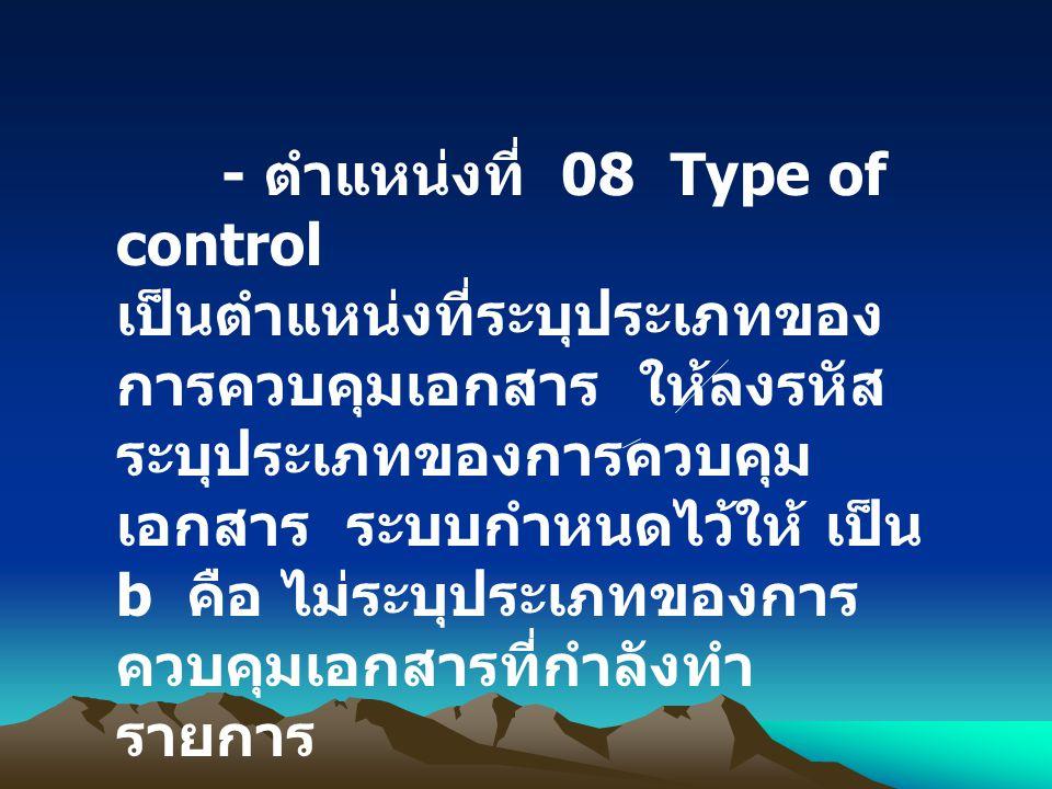- ตำแหน่งที่ 08 Type of control เป็นตำแหน่งที่ระบุประเภทของ การควบคุมเอกสาร ให้ลงรหัส ระบุประเภทของการควบคุม เอกสาร ระบบกำหนดไว้ให้ เป็น b คือ ไม่ระบุ