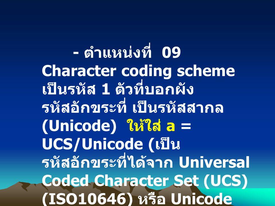 - ตำแหน่งที่ 09 Character coding scheme เป็นรหัส 1 ตัวที่บอกผัง รหัสอักขระที่ เป็นรหัสสากล (Unicode) ให้ใส่ a = UCS/Unicode ( เป็น รหัสอักขระที่ได้จาก
