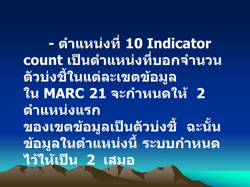 - ตำแหน่งที่ 10 Indicator count เป็นตำแหน่งที่บอกจำนวน ตัวบ่งชี้ในแต่ละเขตข้อมูล ใน MARC 21 จะกำหนดให้ 2 ตำแหน่งแรก ของเขตข้อมูลเป็นตัวบ่งชี้ ฉะนั้น ข