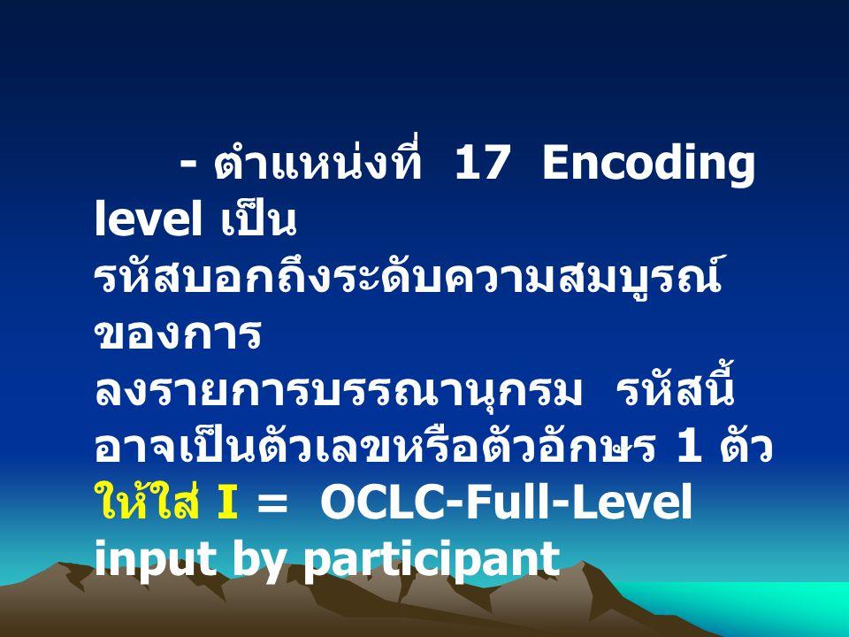 - ตำแหน่งที่ 17 Encoding level เป็น รหัสบอกถึงระดับความสมบูรณ์ ของการ ลงรายการบรรณานุกรม รหัสนี้ อาจเป็นตัวเลขหรือตัวอักษร 1 ตัว ให้ใส่ I = OCLC-Full-