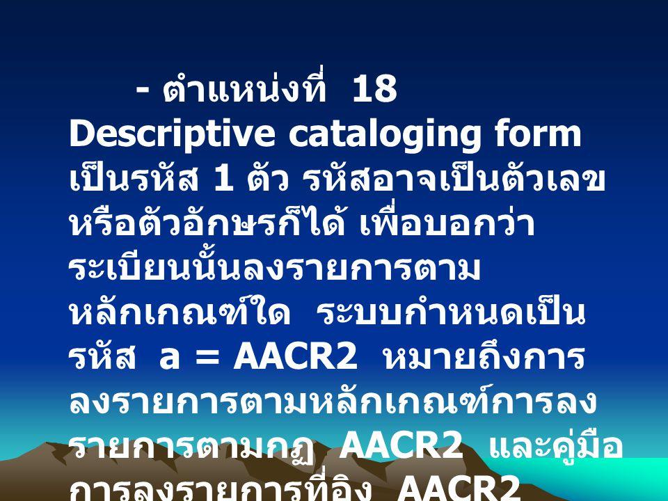 - ตำแหน่งที่ 18 Descriptive cataloging form เป็นรหัส 1 ตัว รหัสอาจเป็นตัวเลข หรือตัวอักษรก็ได้ เพื่อบอกว่า ระเบียนนั้นลงรายการตาม หลักเกณฑ์ใด ระบบกำหน
