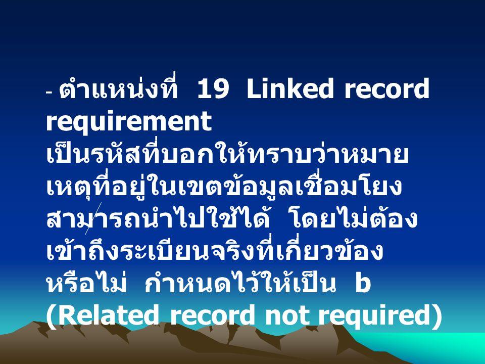 - ตำแหน่งที่ 19 Linked record requirement เป็นรหัสที่บอกให้ทราบว่าหมาย เหตุที่อยู่ในเขตข้อมูลเชื่อมโยง สามารถนำไปใช้ได้ โดยไม่ต้อง เข้าถึงระเบียนจริงท
