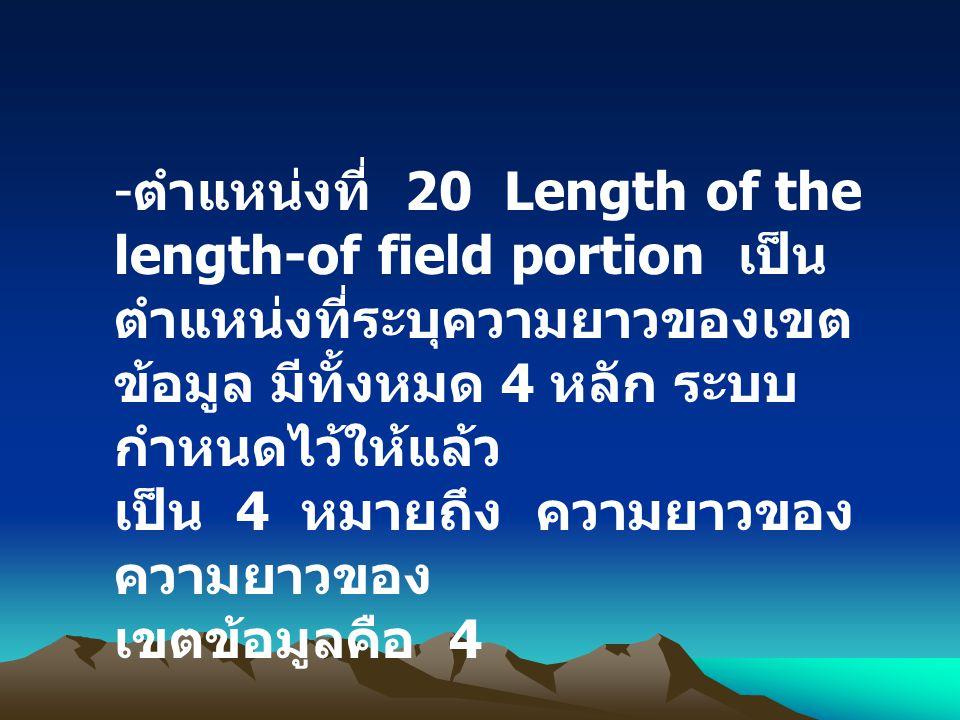 - ตำแหน่งที่ 20 Length of the length-of field portion เป็น ตำแหน่งที่ระบุความยาวของเขต ข้อมูล มีทั้งหมด 4 หลัก ระบบ กำหนดไว้ให้แล้ว เป็น 4 หมายถึง ควา
