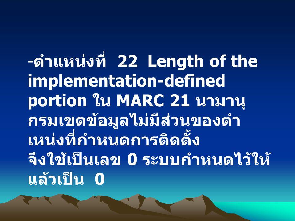- ตำแหน่งที่ 22 Length of the implementation-defined portion ใน MARC 21 นามานุ กรมเขตข้อมูลไม่มีส่วนของตำ เหน่งที่กำหนดการติดตั้ง จึงใช้เป็นเลข 0 ระบบ