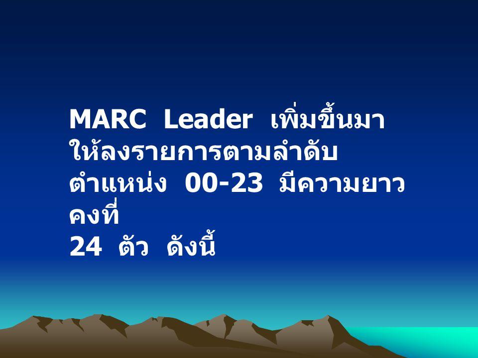 MARC Leader เพิ่มขึ้นมา ให้ลงรายการตามลำดับ ตำแหน่ง 00-23 มีความยาว คงที่ 24 ตัว ดังนี้